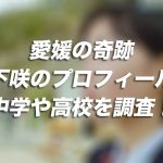 愛媛の奇跡・宮下咲のプロフィールや中学や高校を調査!