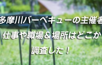 多摩川バーベキューの主催者の仕事や職場&場所はどこか調査した!