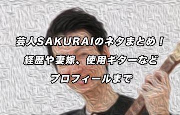 芸人SAKURAIのネタまとめ!経歴や妻嫁、使用ギターなどプロフィールまで
